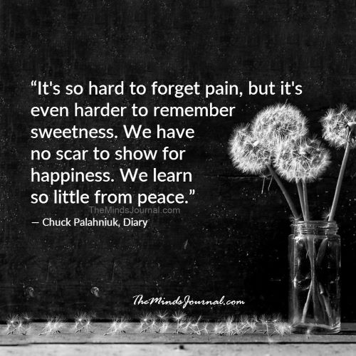 "Quote image by Chuck Palahnuik - ""it's so hard to forget pain, but it's even harder to remember sweetness. We have no scar to show for happiness. We learn so little from peace."""